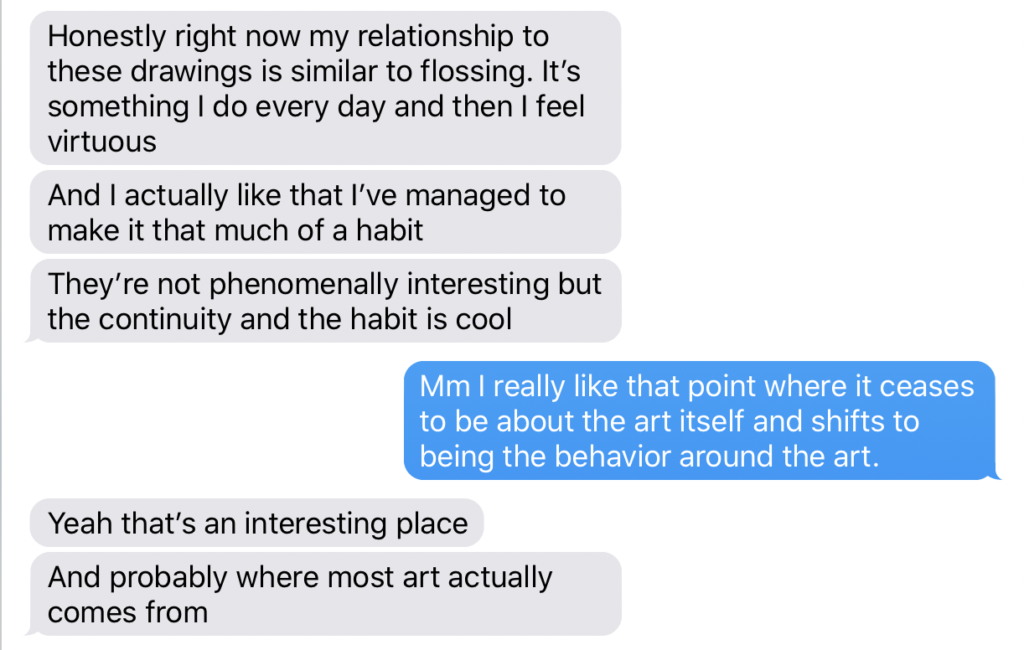 A screenshot of an iMessage chat dialogue. The speaker on the left says: Honestly right now my relationship to these drawings is similar to flossing. It's something I do every day and then I feel virtuous  And I actually like that I've managed to make it that much of a habit  They're not phenomenally interesting but the continuity and the habit is cool. The other speaker replies: Mm I really like that point where it ceases to be about the art itself and shifts to being the behavior around the art. The first speaker says: Yeah that's an interesting place. And probably where most art actually comes from.