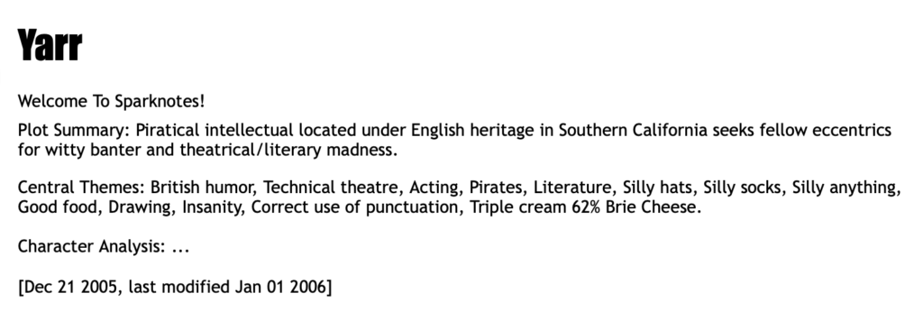 """A screenshot of a profile page from Halfbakery for user """"Yarr"""". It reads:   Yarr   Welcome To Sparknotes! Plot Summary: Piratical intellectual located under English heritage in Southern California seeks fellow eccentrics for witty banter and theatrical/literary madness. Central Themes: British humor, Technical theatre, Acting, Pirates, Literature, Silly hats, Silly socks, Silly anything, Good food, Drawing, Insanity, Correct use of punctuation, Triple cream 62% Brie Cheese. Character Analysis: ...   [Dec 21 2005, last modified Jan 01 2006]"""