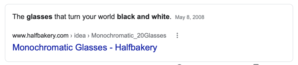 "A screenshot of a Google Featured Snippet. It reads ""The glasses that turn your world black and white. May 8, 2008 from www.halfbakery.com Monochromatic Glasses - Halfbakery"""