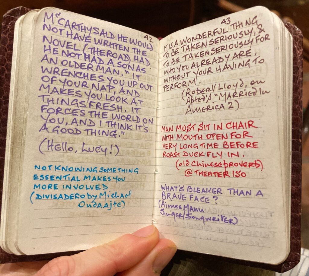 "An open spread of a tiny diary with many quotes written in differently colored pen. ""McCarthy said he would not have written the novel (The Road) had he not had a son as an older man. ""It wrenches you up out of your nap, and makes you look at things fresh. It forces the world on you, and I think it's a good thing."" (Hello Lucy!) ""Not knowing something essential makes you more involved."" (Divisadero by Michael Ondaajte) ""It is a wonderful thing to be taken seriously and to be taken seriously for who you already are, without your having to perform."" (Robert Lloyd, on Apted's Married in America 2) ""Man must sit in chair with mouth open for very long time before roast duck fly in."" (Old Chinese Proverb, @ Theater 150) ""What's braver than a brave face?"" (Aimee Mann, Singer/Songwriter)"