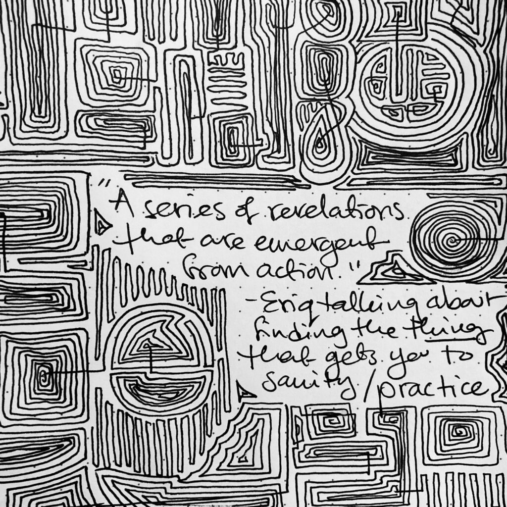 "A black and white photo of a dot grid notebook page covered in tight, rambling, boxy spirals. They surround a handwritten quote ""A series of revelations that are emergent from action"" — Eriq talking about finding the thing that gets you to sanity/practice."