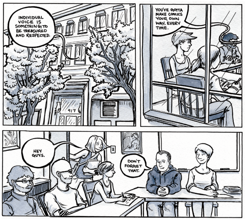 """Three comics panels in ink with a grey-blue watercolor wash. Panel one: the exterior of a building with the words """"Individual voice is something to be treasured and respected"""" coming from a window. Panel two: the words """"You've gotta make comics your own way. Every time."""" over a classroom full of students. Panel three: Dylan saying """"Don't forget that"""" from his seat at the head of the table. Lucy enters the room panel left saying """"Hey guys"""" and clutching a notebook. She's rushed."""