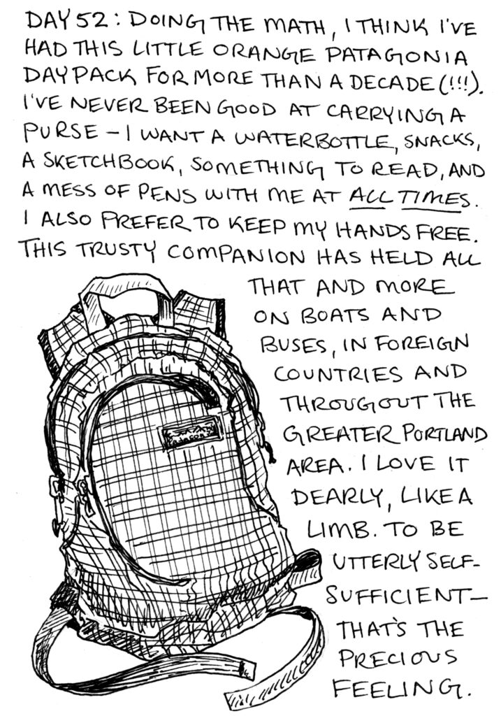 """A black and white illustration of a small backpack with written text. It says """"Day 52: doing the math, I think I've had this little orange patagonia daypack for more than a decade(!!!). I've never been good at carrying a purse—I want a waterbottle, snacks, a sketchbook, something to read, and a mess of pens with me at all times. I also prefer to keep my hands free. This trusty companion has held all that and more on boats and buses, in forgein countries and throughout the greater Portland area. I love it dearly, like a limb. To be utterly self-sufficient, that's a precious feeling."""""""